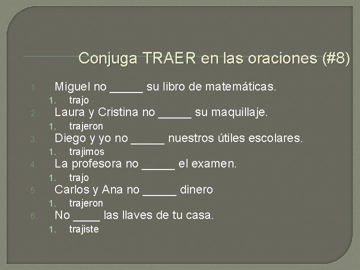 Conjuga TRAER en las oraciones (#8) 1. 2. 3. 4. 5. 6. Miguel no