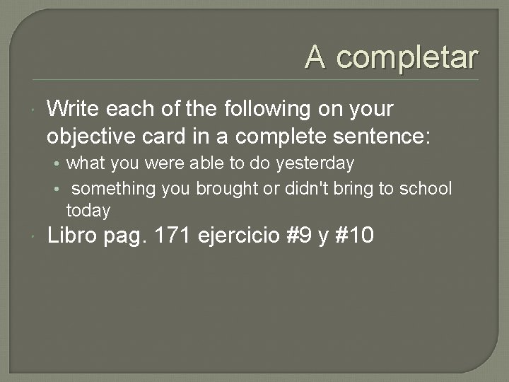 A completar Write each of the following on your objective card in a complete