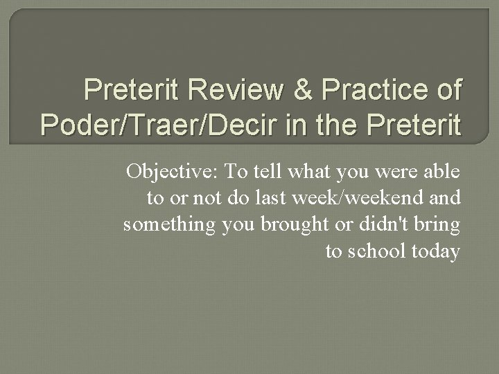 Preterit Review & Practice of Poder/Traer/Decir in the Preterit Objective: To tell what you