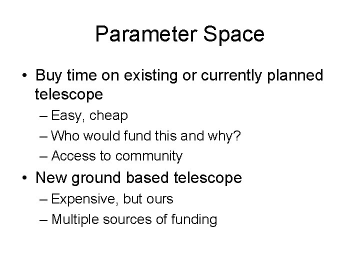 Parameter Space • Buy time on existing or currently planned telescope – Easy, cheap