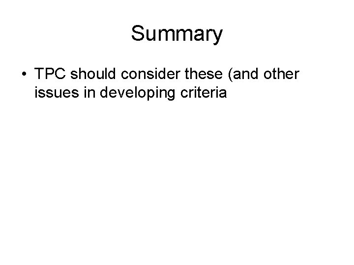 Summary • TPC should consider these (and other issues in developing criteria