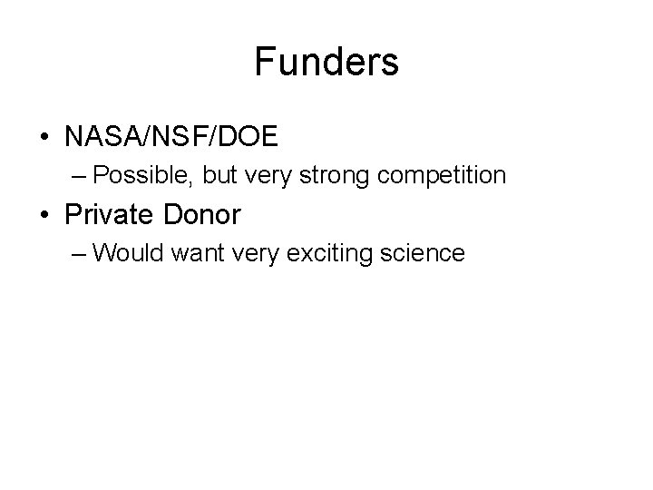 Funders • NASA/NSF/DOE – Possible, but very strong competition • Private Donor – Would