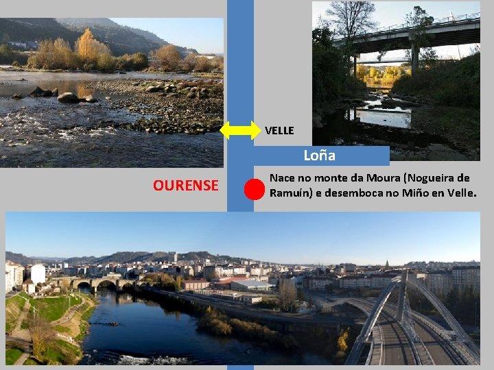 VELLE Loña OURENSE Nace no monte da Moura (Nogueira de Ramuín) e desemboca no