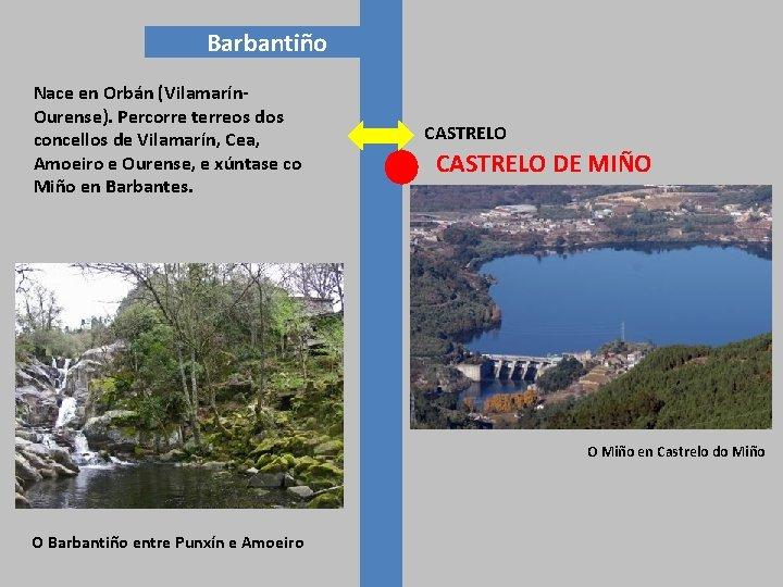 Barbantiño Nace en Orbán (Vilamarín. Ourense). Percorre terreos dos concellos de Vilamarín, Cea, Amoeiro