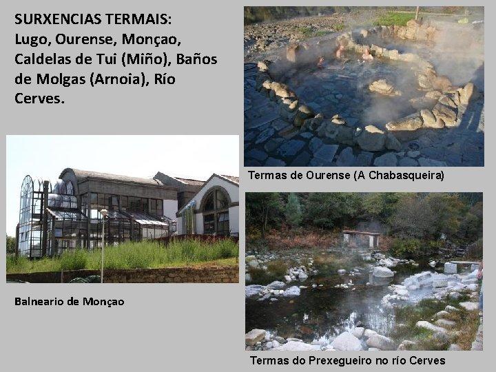 SURXENCIAS TERMAIS: Lugo, Ourense, Monçao, Caldelas de Tui (Miño), Baños de Molgas (Arnoia), Río