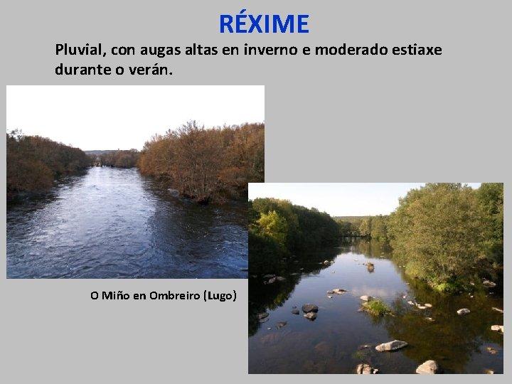 RÉXIME Pluvial, con augas altas en inverno e moderado estiaxe durante o verán. O