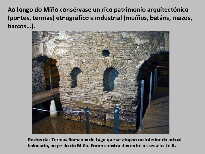 Ao longo do Miño consérvase un rico patrimonio arquitectónico (pontes, termas) etnográfico e industrial