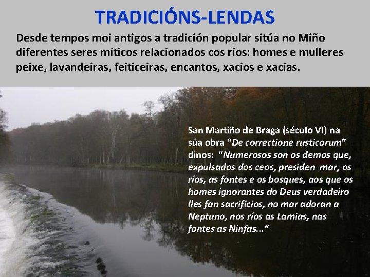 TRADICIÓNS-LENDAS Desde tempos moi antigos a tradición popular sitúa no Miño diferentes seres míticos