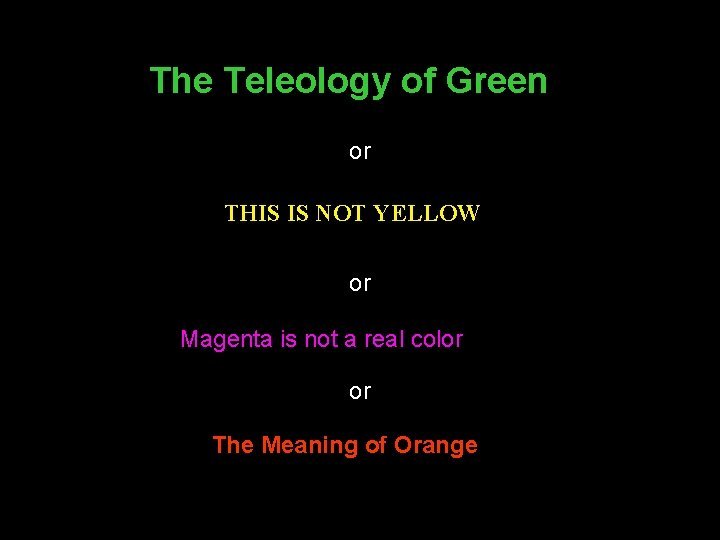 The Teleology of Green or THIS IS NOT YELLOW or Magenta is not a