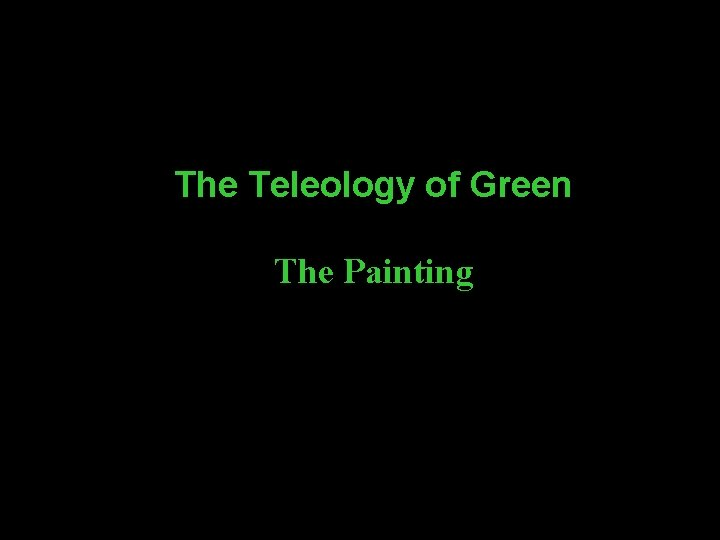 The Teleology of Green The Painting