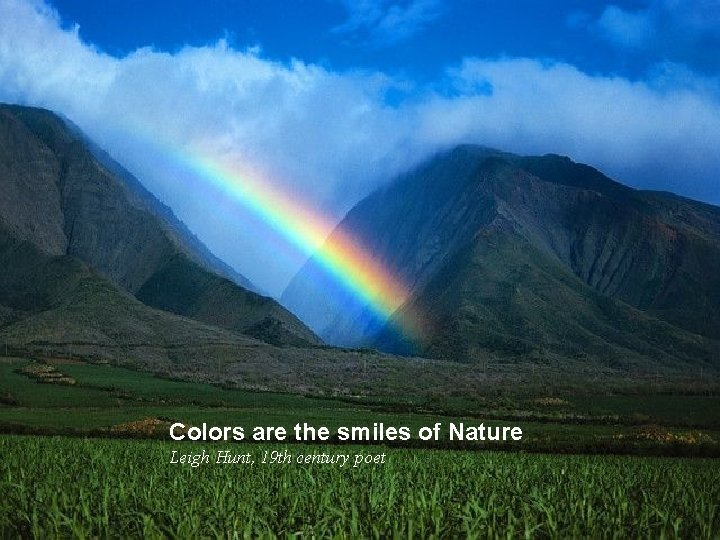 Colors are the smiles of Nature Leigh Hunt, 19 th century poet