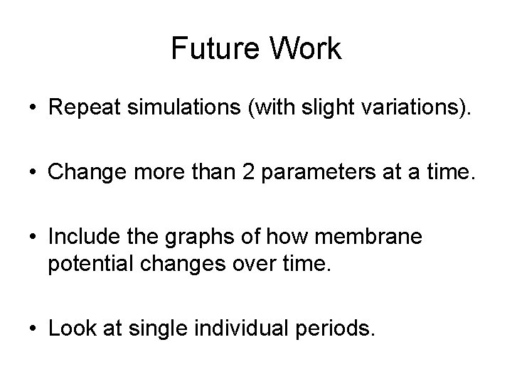 Future Work • Repeat simulations (with slight variations). • Change more than 2 parameters