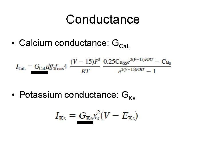 Conductance • Calcium conductance: GCa. L • Potassium conductance: GKs