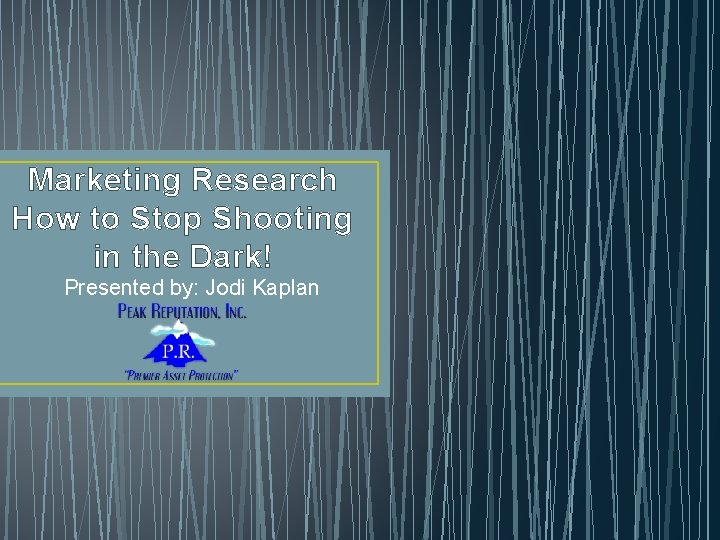 Marketing Research How to Stop Shooting in the Dark! Presented by: Jodi Kaplan