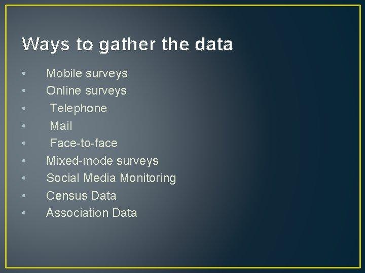Ways to gather the data • • • Mobile surveys Online surveys Telephone Mail