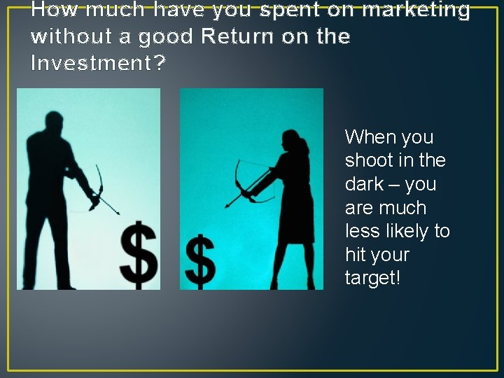 How much have you spent on marketing without a good Return on the Investment?