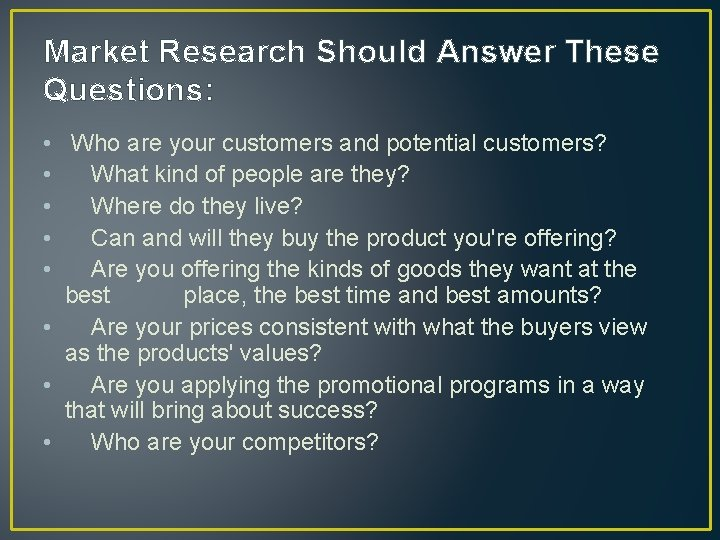 Market Research Should Answer These Questions: • Who are your customers and potential customers?