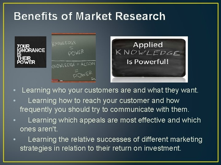 Benefits of Market Research • Learning who your customers are and what they want.