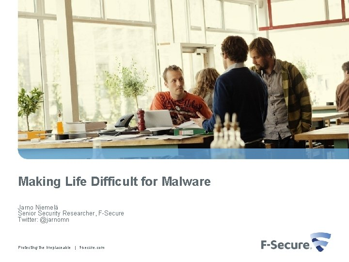 Making Life Difficult for Malware Jarno Niemelä Senior Security Researcher, F-Secure Twitter: @jarnomn Protecting