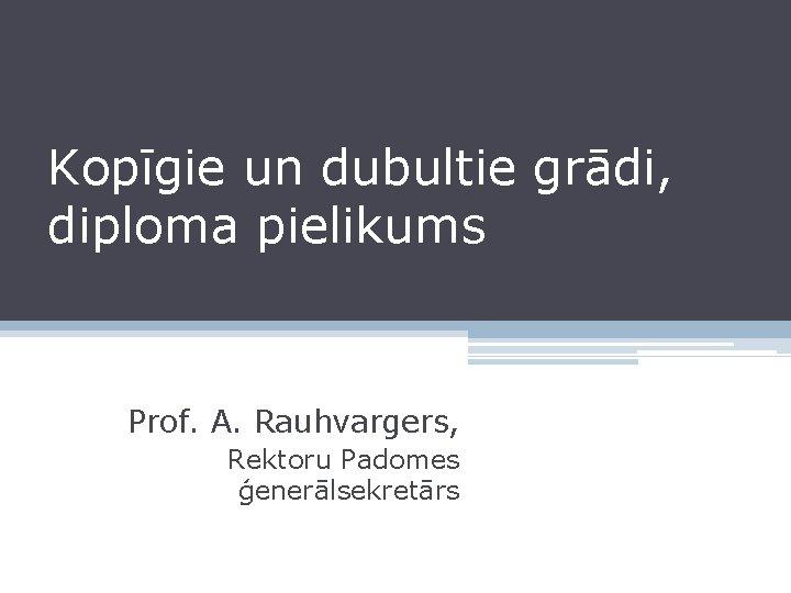 Kopīgie un dubultie grādi, diploma pielikums Prof. A. Rauhvargers, Rektoru Padomes ģenerālsekretārs