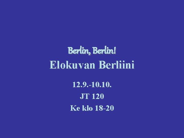Berlin, Berlin! Elokuvan Berliini 12. 9. -10. JT 120 Ke klo 18 -20