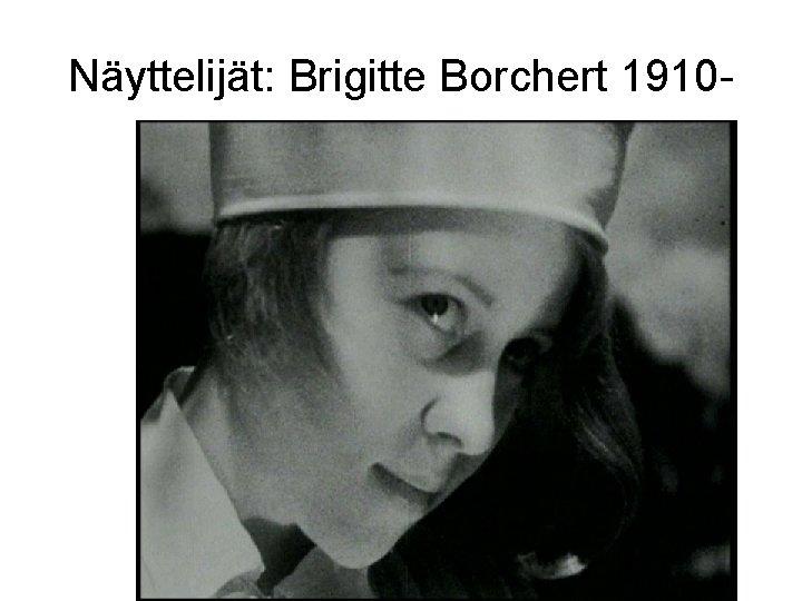 Näyttelijät: Brigitte Borchert 1910 -