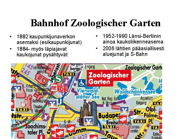 Bahnhof Zoologischer Garten • 1882 kaupunkijunaverkon asemaksi (esikaupunkijunat) • 1884 - myös läpiajavat kaukojunat
