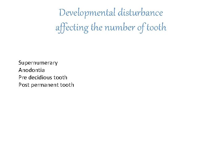 Developmental disturbance affecting the number of tooth Supernumerary Anodontia Pre decidious tooth Post permanent