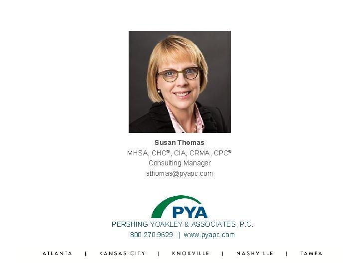 Susan Thomas MHSA, CHC®, CIA, CRMA, CPC® Consulting Manager sthomas@pyapc. com PERSHING YOAKLEY &