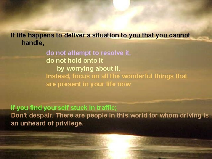If life happens to deliver a situation to you that you cannot handle, do