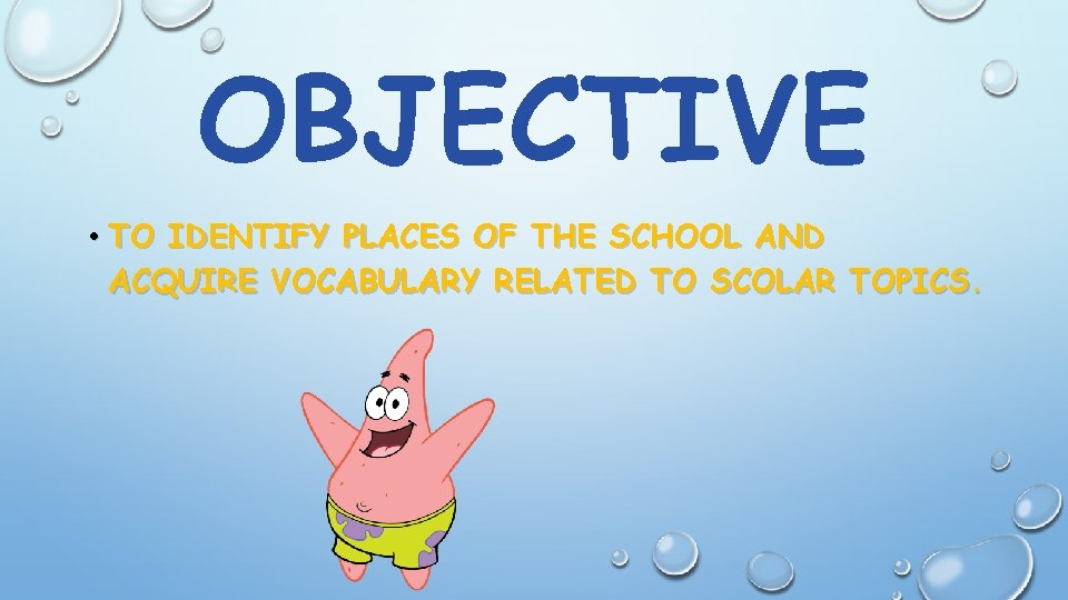 OBJECTIVE • TO IDENTIFY PLACES OF THE SCHOOL AND ACQUIRE VOCABULARY RELATED TO SCOLAR
