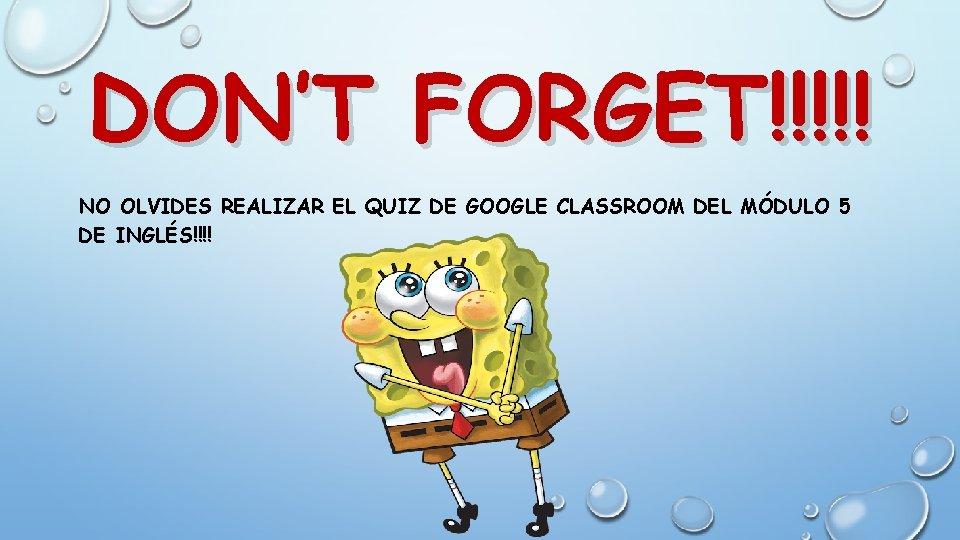DON'T FORGET!!!!! NO OLVIDES REALIZAR EL QUIZ DE GOOGLE CLASSROOM DEL MÓDULO 5 DE
