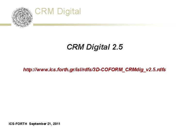CRM Digital 2. 5 http: //www. ics. forth. gr/isl/rdfs/3 D-COFORM_CRMdig_v 2. 5. rdfs ICS-FORTH