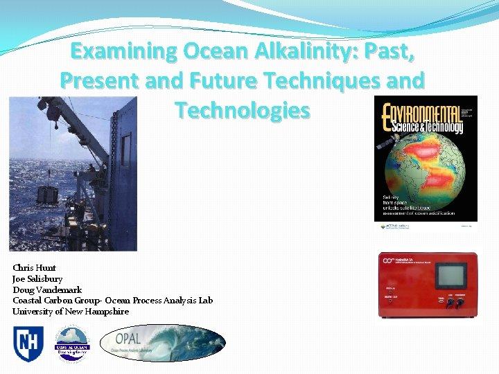 Examining Ocean Alkalinity: Past, Present and Future Techniques and Technologies Chris Hunt Joe Salisbury