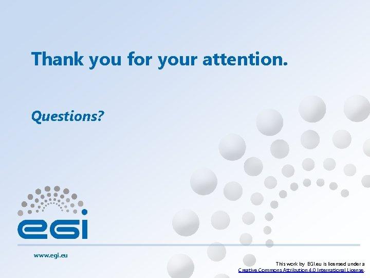 Thank you for your attention. Questions? www. egi. eu This work by EGI. eu