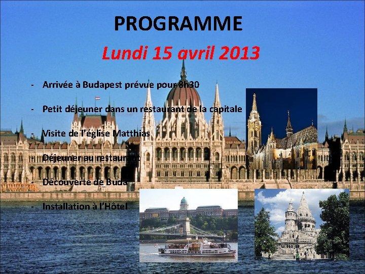 PROGRAMME Lundi 15 avril 2013 - Arrivée à Budapest prévue pour 8 h 30