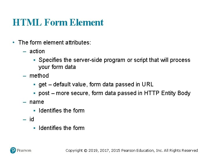 HTML Form Element • The form element attributes: – action ▪ Specifies the server-side