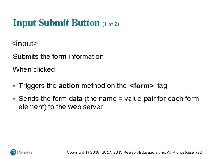 Input Submit Button (1 of 2) Submits the form information When clicked: • Triggers