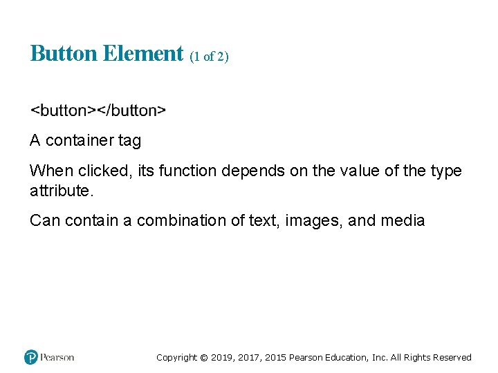Button Element (1 of 2) A container tag When clicked, its function depends on