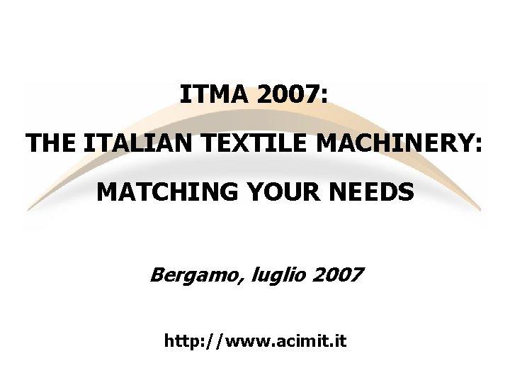 ITMA 2007: THE ITALIAN TEXTILE MACHINERY: MATCHING YOUR NEEDS Bergamo, luglio 2007 http: //www.