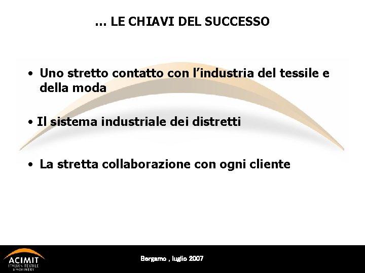 … LE CHIAVI DEL SUCCESSO • Uno stretto contatto con l'industria del tessile e