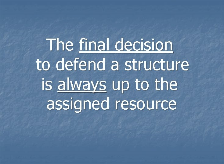 The final decision to defend a structure is always up to the assigned resource
