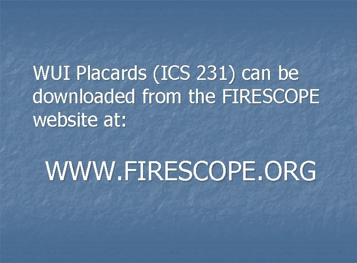 WUI Placards (ICS 231) can be downloaded from the FIRESCOPE website at: WWW. FIRESCOPE.