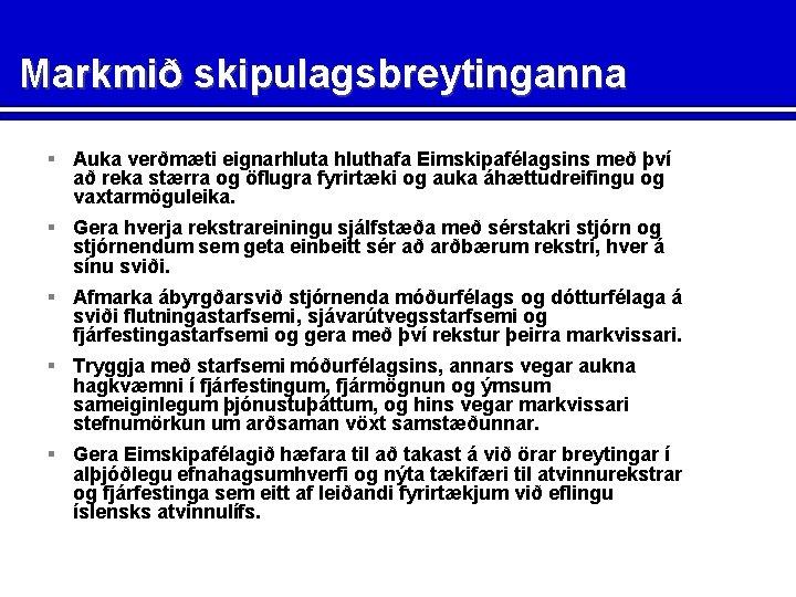 Markmið skipulagsbreytinganna § Auka verðmæti eignarhluta hluthafa Eimskipafélagsins með því að reka stærra og