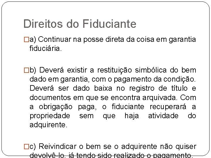 Direitos do Fiduciante �a) Continuar na posse direta da coisa em garantia fiduciária. �b)