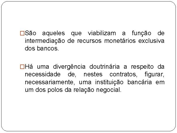 �São aqueles que viabilizam a função de intermediação de recursos monetários exclusiva dos bancos.