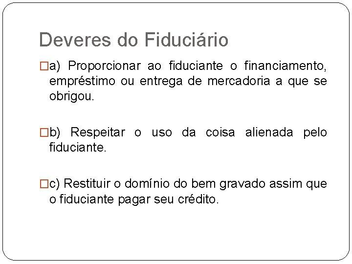 Deveres do Fiduciário �a) Proporcionar ao fiduciante o financiamento, empréstimo ou entrega de mercadoria
