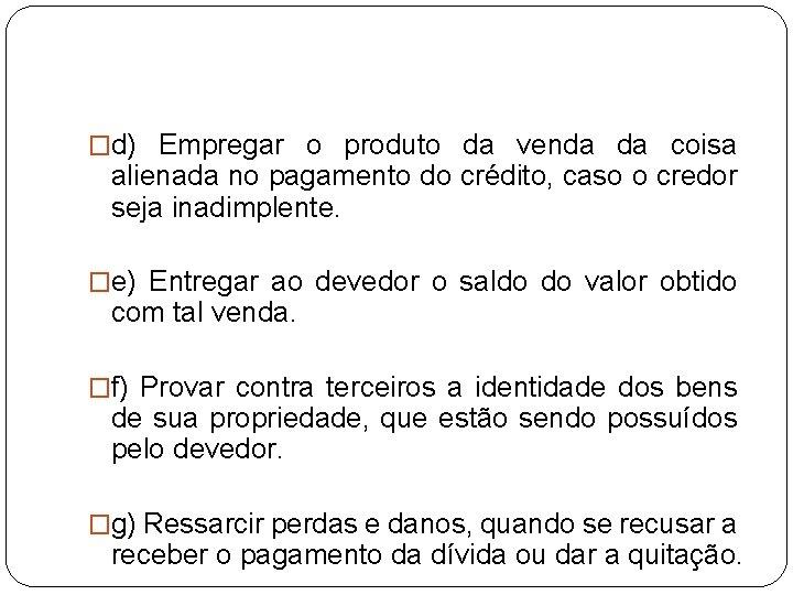 �d) Empregar o produto da venda da coisa alienada no pagamento do crédito, caso
