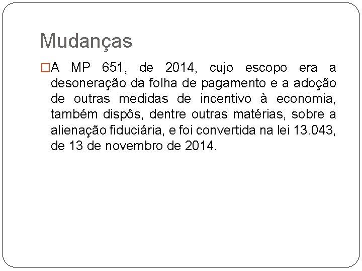 Mudanças �A MP 651, de 2014, cujo escopo era a desoneração da folha de