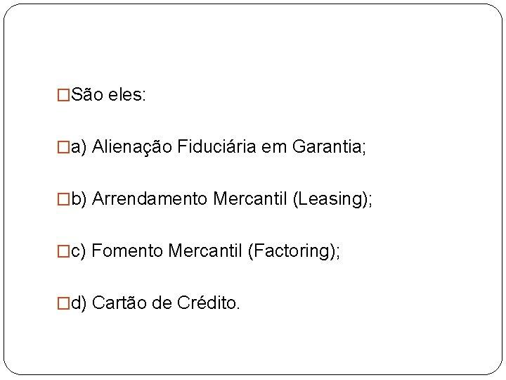 �São eles: �a) Alienação Fiduciária em Garantia; �b) Arrendamento Mercantil (Leasing); �c) Fomento Mercantil